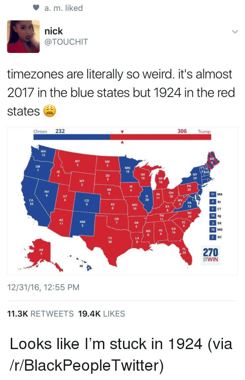 Blackpeopletwitter, Weird, and Blue: a, m. liked  nick  @TOUCHIT  timezones are literally so weird. it's almost  2017 in the blue states but 1924 in the red  states  Clinton 232  306 Trump  WA  12  ME  MT  ND  OR  MN  10  ID  4  SD  MI  16  10  29  PA  20  IA  NE  NV  он  18  IN  MA  20  co  9  RI  CT  NJ  DE  MD  DC  MO  10  VA  13  6  8  NC  15  TN  14  OK  NM  AR  SC  GA  16  MS  AL  10  TX  270  EWIN  AK  FL  HI  12/31/16, 12:55 PM  11.3K RETWEETS 19.4K LIKES <p>Looks like I&rsquo;m stuck in 1924 (via /r/BlackPeopleTwitter)</p>