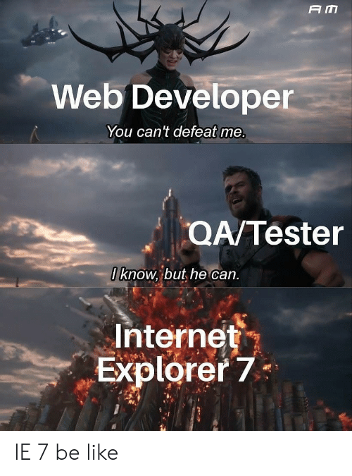 Web Developer: A M  Web Developer  You can't defeat me.  QA/Tester  0 know, but he can.  Internet  Explorer 7 IE 7 be like