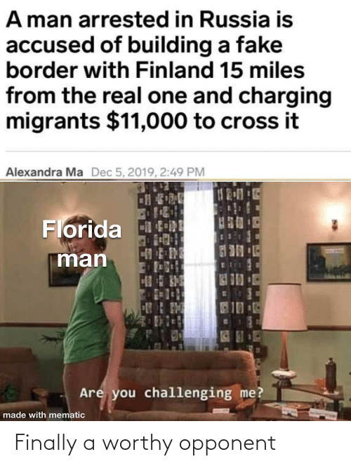 Fake, Cross, and Florida: A man arrested in Russia is  accused of building a fake  border with Finland 15 miles  from the real one and charging  migrants $11,000 to cross it  Alexandra Ma  Dec 5, 2019, 2:49 PM  Florida tRE  man  10  Are you challenging me?  made with mematic Finally a worthy opponent