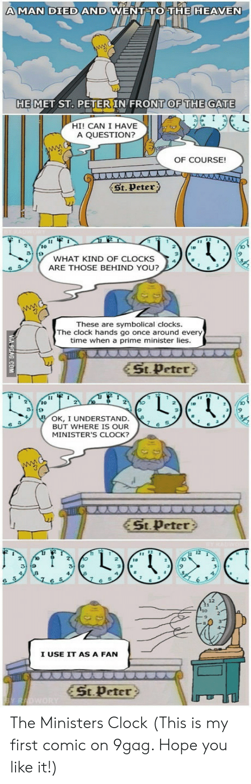 9gag, Clock, and Heaven: A MAN DIED AND  WENT TO THE HEAVEN  HE  MET ST. PETER IN FRONT  OF THE  GATE  HI! CAN I HAVE  A QUESTION?  OF COURSE!  係.peter)  10  WHAT KIND OF CLOCKS  ARE THOSE BEHIND YOU?  These are  symbolical clocks.  The clock hands go once around every  time when a prime minister lies  St Peter?  10  OK, I UNDERSTAND.  BUT WHERE IS OUR  MINISTER'S CLOCK?  6 S  st peter >  12  I USE IT AS A FAN  St.Peter The Ministers Clock (This is my first comic on 9gag. Hope you like it!)