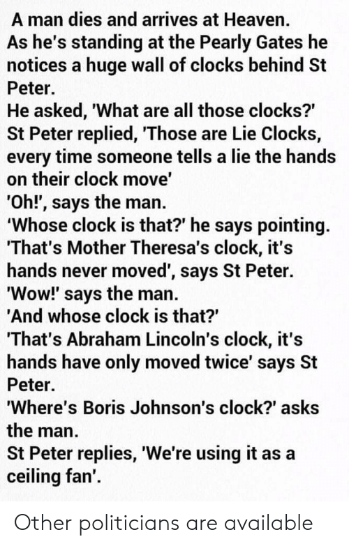 Clock, Heaven, and Wow: A man dies and arrives at Heaven.  As he's standing at the Pearly Gates he  notices a huge wall of clocks behind St  Peter.  He asked, 'What are all those clocks?  St Peter replied, 'Those are Lie Clocks,  every time someone tells a lie the hands  on their clock move'  'Oh!', says the man.  'Whose clock is that?' he says pointing.  'That's Mother Theresa's clock, it's  hands never moved', says St Peter.  'Wow!' says the man.  'And whose clock is that?  That's Abraham Lincoln's clock, it's  hands have only moved twice' says St  Peter.  'Where's Boris Johnson's clock?' asks  the man  St Peter replies, 'We're using it as  ceiling fan'. Other politicians are available