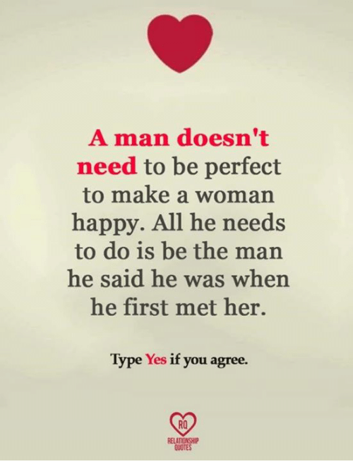 Memes, Happy, and 🤖: A man doesn't  need to be perfect  to make a woman  happy. All he needs  to do is be the man  he said he was when  he first met her.  Type Yes if you agree.  RO  RELAT  QUOTE