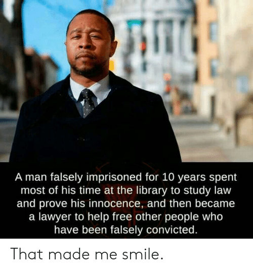 Convicted: A man falsely imprisoned for 10 years spent  most of his time at the library to study law  and prove his innocence, and then became  a lawyer to help free other people who  have been falsely convicted. That made me smile.