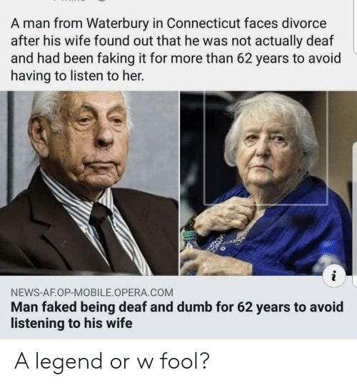 Af, Dumb, and News: A man from Waterbury in Connecticut faces divorce  after his wife found out that he was not actually deaf  and had been faking it for more than 62 years to avoid  having to listen to her.  NEWS-AF.OP-MOBILE OPERA COM  Man faked being deaf and dumb for 62 years to avoid  listening to his wife A legend or w fool?