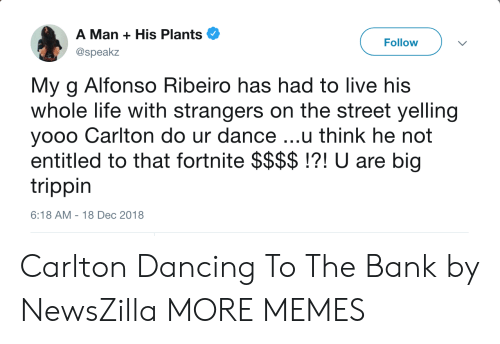 trippin: A Man + His Plants  @speakz  Follow  My g Alfonso Ribeiro has had to live his  whole life with strangers on the street yelling  yooo Carlton do ur dance ...u think he not  entitled to that fortnite $$$$!?! U are big  trippin  6:18 AM-18 Dec 2018 Carlton Dancing To The Bank by NewsZilla MORE MEMES