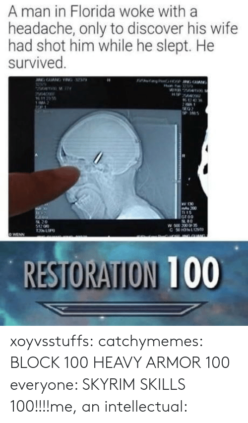 Block 100: A man in Florida woke with a  headache, only to discover his wife  had shot him while he slept. He  survived  MA  36  W 130  200  15  Groo  80  54 20  512 00  RESTORATION 100 xoyvsstuffs:  catchymemes:   BLOCK 100  HEAVY ARMOR 100    everyone: SKYRIM SKILLS 100!!!!me, an intellectual: