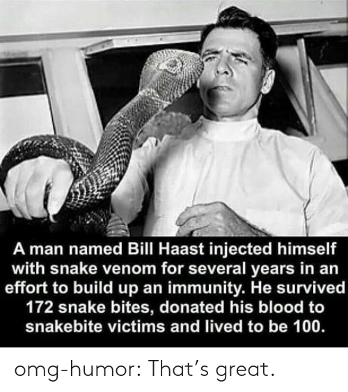 venom: A man named Bill Haast injected himself  with snake venom for several years in an  effort to build up an immunity. He survived  172 snake bites, donated his blood to  snakebite victims and lived to be 100 omg-humor:  That's great.