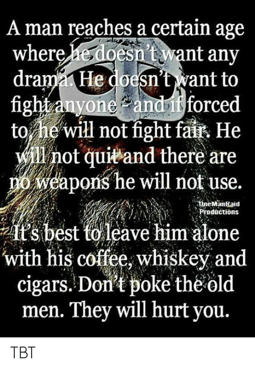 poke: A man reaches a certain age  esn't want any  drama He doesn't want to  fight anyone andif forced  to he'will not fight fait He  will not quieand there are  weapons he will not use.  where  18  ineManRaid  nProductions  it's best torleave him alone  with his coffee, whiskey and  cigars. Don't poke theold  men. They will hurt you. TBT