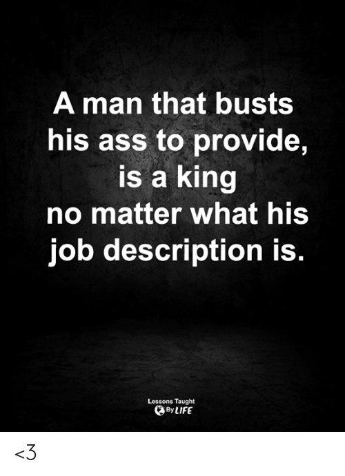 Ass, Life, and Memes: A man that busts  his ass to provide,  is a king  no matter what his  job description is.  Lessons Taught  By LIFE <3