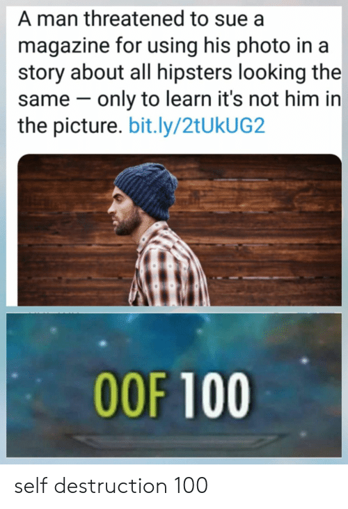 Looking, Him, and Photo: A man threatened to sue a  magazine for using his photo in a  story about all hipsters looking the  same only to learn it's not him in  the picture. bit.ly/2tUkUG2  OOF 100 self destruction 100