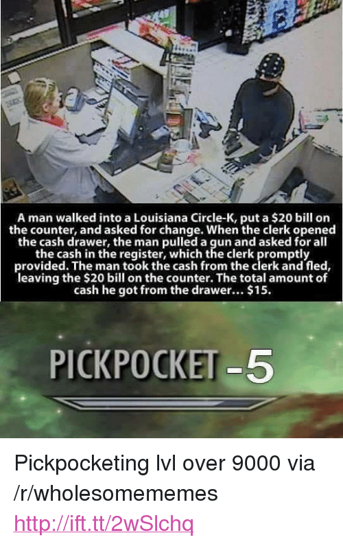 "Http, Louisiana, and Change: A man walked into a Louisiana Circle-K, put a $20 bill on  the counter, and asked for change. When the clerk opened  the cash drawer, the man pulled a gun and asked for all  the cash in the register, which the clerk promptly  provided. The man took the cash from the clerk and fled,  leaving the $20 bill on the counter. The total amount of  cash he got from the drawer... $15.  PICKPOCKET-5 <p>Pickpocketing lvl over 9000 via /r/wholesomememes <a href=""http://ift.tt/2wSlchq"">http://ift.tt/2wSlchq</a></p>"