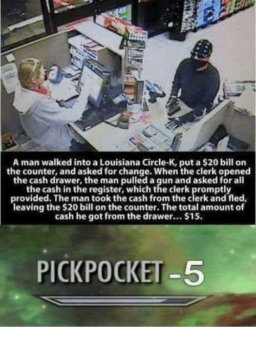 promptly: A man walked into a Louisiana Circle-K, put a $20 bill on  the counter, and asked for change. When the clerk opened  the cash drawer, the man pulled a gun and asked for all  the cash in the register, which the clerk promptly  provided. The man took the cash from the clerk and fled  leaving the $20 bill on the counter. The total amount of  cash he got from the drawer.. $15.  PICKPOCKET -5