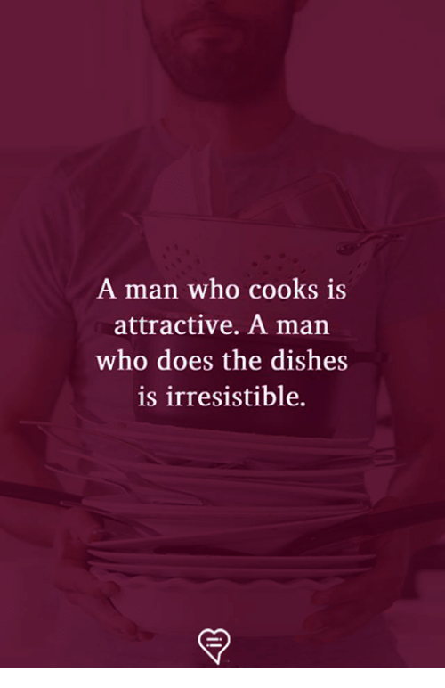 Irresistible: A man who cooks is  attractive. A man  who does the dishes  is irresistible.