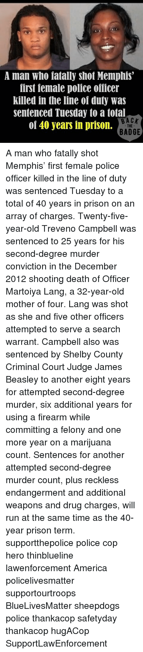 Beasley: A man who fatally shot Memphis  first female police ofiicer  killed in the line of duty was  sentenced Tuesday to a total  BACK  of 40 years in prison.  THE  BADGE A man who fatally shot Memphis' first female police officer killed in the line of duty was sentenced Tuesday to a total of 40 years in prison on an array of charges. Twenty-five-year-old Treveno Campbell was sentenced to 25 years for his second-degree murder conviction in the December 2012 shooting death of Officer Martoiya Lang, a 32-year-old mother of four. Lang was shot as she and five other officers attempted to serve a search warrant. Campbell also was sentenced by Shelby County Criminal Court Judge James Beasley to another eight years for attempted second-degree murder, six additional years for using a firearm while committing a felony and one more year on a marijuana count. Sentences for another attempted second-degree murder count, plus reckless endangerment and additional weapons and drug charges, will run at the same time as the 40-year prison term. supportthepolice police cop hero thinblueline lawenforcement America policelivesmatter supportourtroops BlueLivesMatter sheepdogs police thankacop safetyday thankacop hugACop SupportLawEnforcement