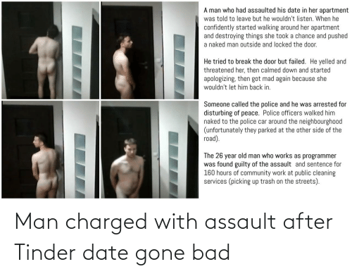 assault: A man who had assaulted his date in her apartment  was told to leave but he wouldn't listen. When he  confidently started walking around her apartment  and destroying things she took a chance and pushed  a naked man outside and locked the door.  He tried to break the door but failed. He yelled and  threatened her, then calmed down and started  apologizing, then got mad again because she  wouldn't let him back in.  Someone called the police and he was arrested for  disturbing of peace. Police officers walked him  naked to the police car around the neighbourgho0od  (unfortunately they parked at the other side of the  road).  The 26 year old man who works as programmer  was found guilty of the assault and sentence for  160 hours of community work at public cleaning  services (picking up trash on the streets). Man charged with assault after Tinder date gone bad