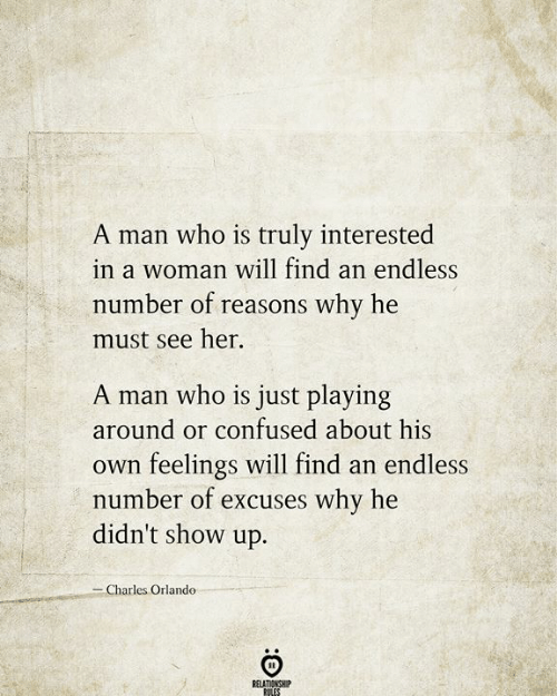 endless: A man who is truly interested  in a woman will find an endless  number of reasons why he  must see her  A man who is just playing  around or confused about his  feelings will find an endless  number of excuses why he  didn't show up.  Own  -Charles Orlando  RELATIONSHIP  RILES