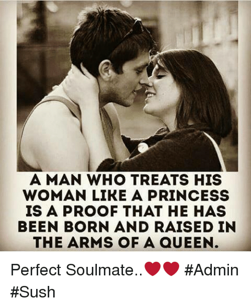 Sush: A MAN WHO TREATS HIS  WOMAN LIKE A PRINCESS  IS A PROOF THAT HE HAS  BEEN BORN AND RAISED IN  THE ARMS OF A aUEEN Perfect Soulmate..❤❤ #Admin #Sush