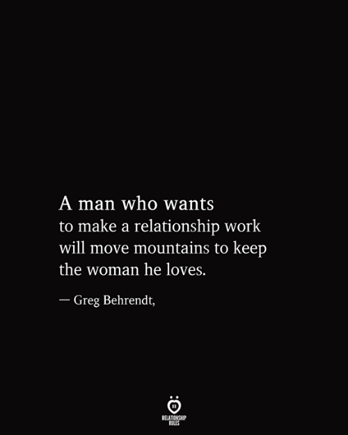 greg: A man who wants  to make a relationship work  will move mountains to keep  the woman he loves.  - Greg Behrendt,  RELATIONSHIP  RULES