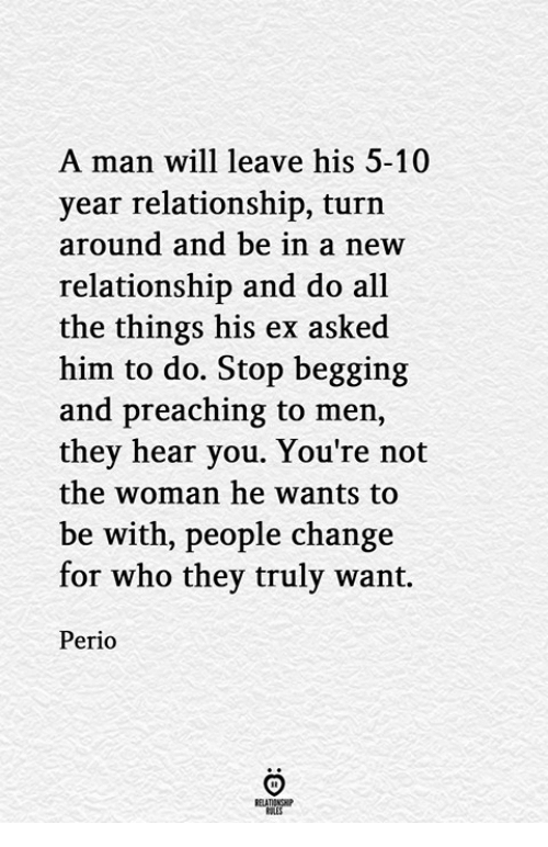 Change, All The, and All the Things: A man will leave his 5-10  year relationship, turn  around and be in a new  relationship and do all  the things his ex asked  him to do. Stop begging  and preaching to men,  they hear you. You're not  the woman he wants to  be with, people change  for who they truly want.  Perio