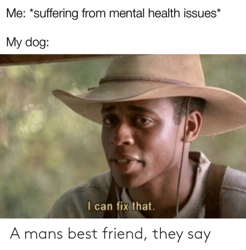 friend: A mans best friend, they say