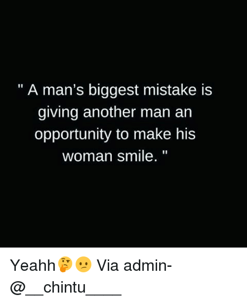 yeahh: A man's biggest mistake is  giving another man an  opportunity to make his  woman smile. Yeahh🤔😕 Via admin-@__chintu____