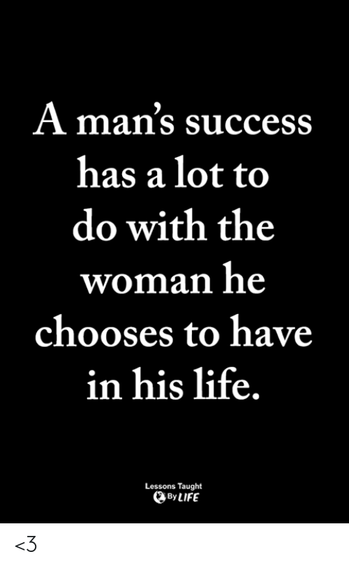 Life, Memes, and Success: A man's success  has a lot to  do with the  woman he  chooses to have  in his life  Lessons Taught  By LIFE <3
