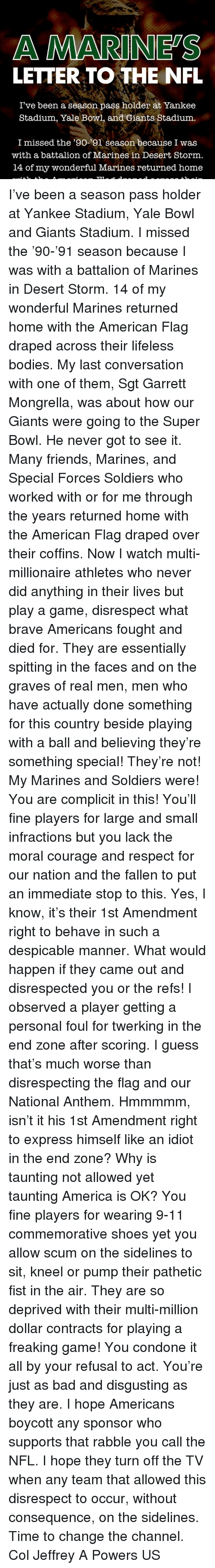 sidelines: A MARINES  LETTER TO THE NFL  I've been a season pass holder at Yankee  Stadium, Yale Bowl, and Giants Stadium  I missed the '90-'91 season because I was  with a battalion of Marines in Desert Storm,  14 of my wonderful Marines returned home I've been a season pass holder at Yankee Stadium, Yale Bowl and Giants Stadium. I missed the '90-'91 season because I was with a battalion of Marines in Desert Storm. 14 of my wonderful Marines returned home with the American Flag draped across their lifeless bodies. My last conversation with one of them, Sgt Garrett Mongrella, was about how our Giants were going to the Super Bowl. He never got to see it. Many friends, Marines, and Special Forces Soldiers who worked with or for me through the years returned home with the American Flag draped over their coffins. Now I watch multi-millionaire athletes who never did anything in their lives but play a game, disrespect what brave Americans fought and died for. They are essentially spitting in the faces and on the graves of real men, men who have actually done something for this country beside playing with a ball and believing they're something special! They're not! My Marines and Soldiers were! You are complicit in this! You'll fine players for large and small infractions but you lack the moral courage and respect for our nation and the fallen to put an immediate stop to this. Yes, I know, it's their 1st Amendment right to behave in such a despicable manner. What would happen if they came out and disrespected you or the refs! I observed a player getting a personal foul for twerking in the end zone after scoring. I guess that's much worse than disrespecting the flag and our National Anthem. Hmmmmm, isn't it his 1st Amendment right to express himself like an idiot in the end zone? Why is taunting not allowed yet taunting America is OK? You fine players for wearing 9-11 commemorative shoes yet you allow scum on the sidelines to sit, kneel or pump their pathetic fist in the ai