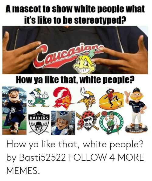 Oakland Raiders: A mascot to show white people what  it's like to be stereotyped?  Carortiens  mcasie  How ya like that, white people?  8  THE OAKLAND  RAIDERS  MILWALKEE BREWERS  CELTICS  OISO How ya like that, white people? by Basti52522 FOLLOW 4 MORE MEMES.