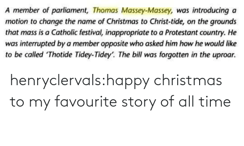 Change: A member of parliament, Thomas Massey-Massey, was introducing a  motion to change the name of Christmas to Christ-tide, on the grounds  that mass is a Catholic festival, inappropriate to a Protestant country. He  was interrupted by a member opposite who asked him how he would like  to be called Thotide Tidey-Tidey'. The bill was forgotten in the uproar. henryclervals:‪happy christmas to my favourite story of all time‬