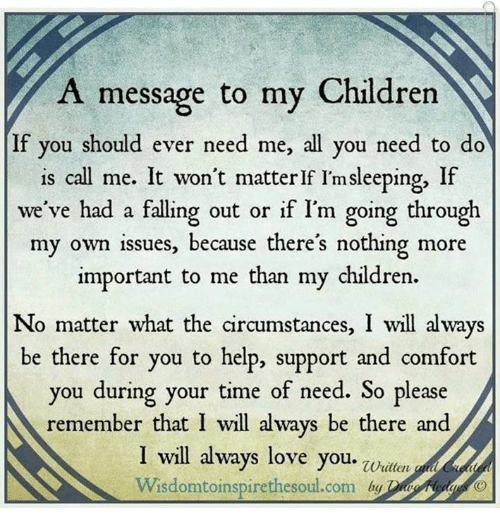 i will always love you: A message to my Children  If you should ever need me, all you need to do  is call me. It won't matter If I'msleeping, If  vwe've had a falling out or if I'm going through  my own issues, because there's nothing more  important to me than my children.  No matter what the circumstances, I will alwa  No matter what the aircumstances, I wll a ways  be there for you to help, support and comfort  you during your time of need. So please  remember that I will always be there and  I will always love you. wn  Wisdomtoinspirethesoul.com by eea
