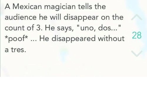 """Poofes: A Mexican magician tells the  audience he will disappear on the  count of 3. He says, """"uno, dos...  *poof* He disappeared without  28  a tres."""