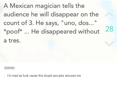 "Poofes: A Mexican magician tells the  audience he will disappear on the  count of 3. He says, ""uno, dos  28  *poof He disappeared without  a tres.  526482  I'm mad as fuck cause this stupid ass joke amused me"