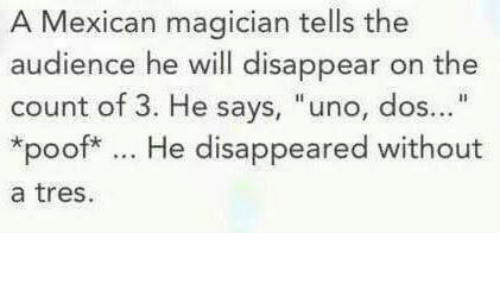 "Poofes: A Mexican magician tells the  audience he will disappear on the  count of 3. He says, ""uno, dos...""  poof* He disappeared without  a tres"