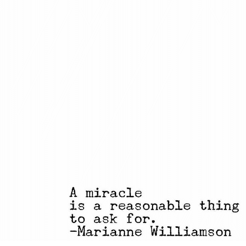 Ask, Thing, and Marianne Williamson: A miracle  is a reasonable thing  to ask for.  Marianne Williamson
