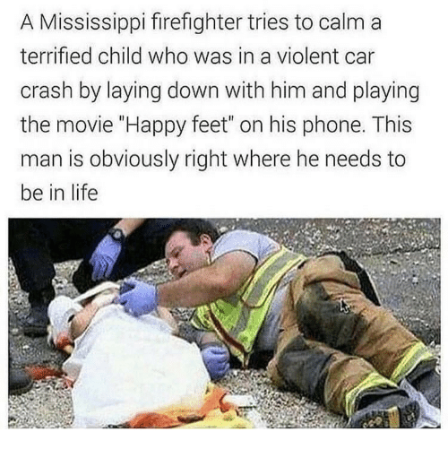 """Firefighter: A Mississippi firefighter tries to calm a  terrified child who was in a violent car  crash by laying down with him and playing  the movie """"Happy feet"""" on his phone. This  man is obviously right where he needs to  be in life"""