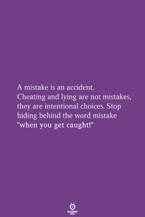 """Cheating, Word, and Lying: A mistake is an accident.  Cheating and lying are not mistakes,  they are intentional choices. Stop  hiding behind the word mistake  """"when you get caught!"""""""