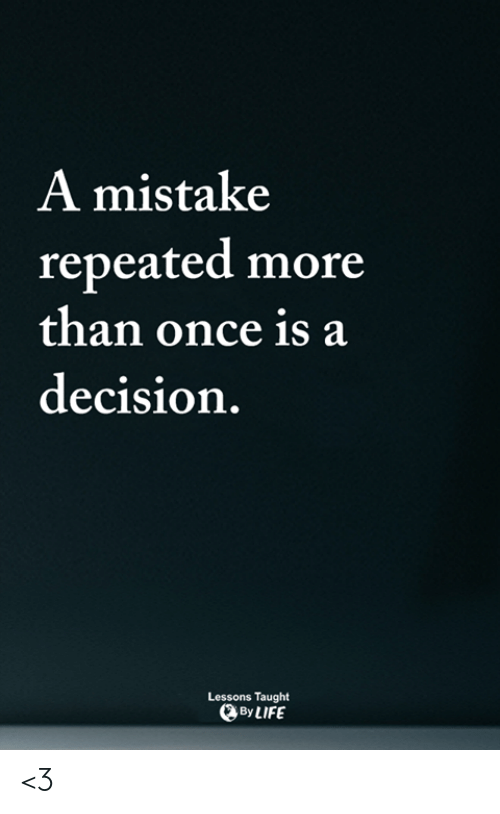 Life, Memes, and 🤖: A mistake  repeated more  than once is a  decision.  Lessons Taught  By LIFE <3