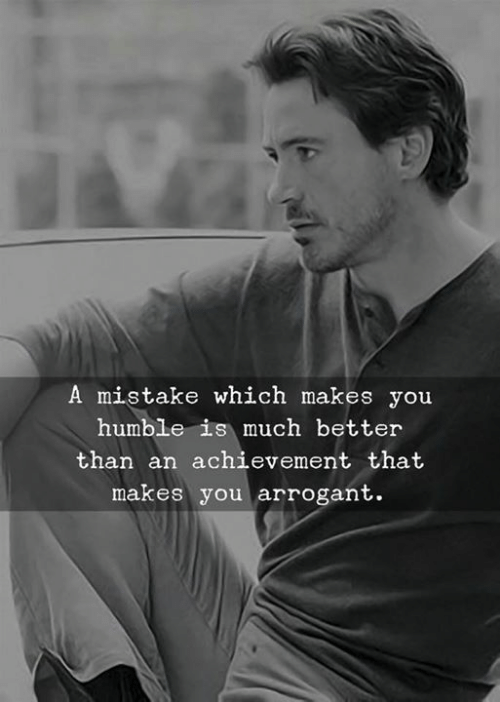 Arrogant: A mistake which makes you  humble is much better  than an achievement that  makes you arrogant.