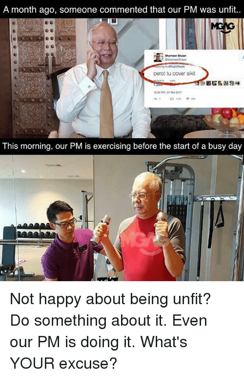 Busy Day: A month ago, someone commented that our PM was unfit..  Shameer Shaari  perot tu cover skit  1226 PM 31 Mar 2012  This morning, our PM is exercising before the start of a busy day Not happy about being unfit? Do something about it. Even our PM is doing it. What's YOUR excuse?