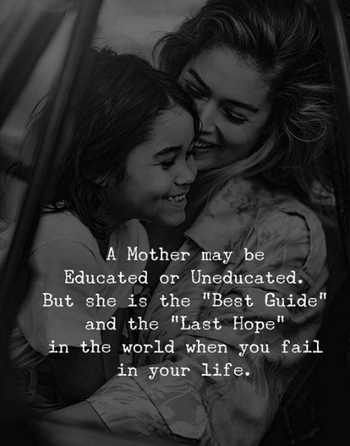"Educated: A Mother may be  Educated or Uneducated.  But she is the ""Best Guide""  and the ""Last Hope""  in the world when you fail  in your life."