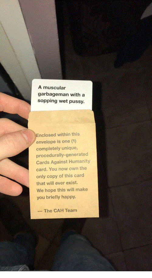 Cards Against Humanity, Pussy, and Happy: A muscular  garbageman with a  sopping wet pussy.  nclosed within this  envelope is one (1)  completely unique  procedurally-generated  Cards Against Humanity  card. You now own the  only copy of this card  that will ever exist.  We hope this will make  you briefly happy  The CAH Team