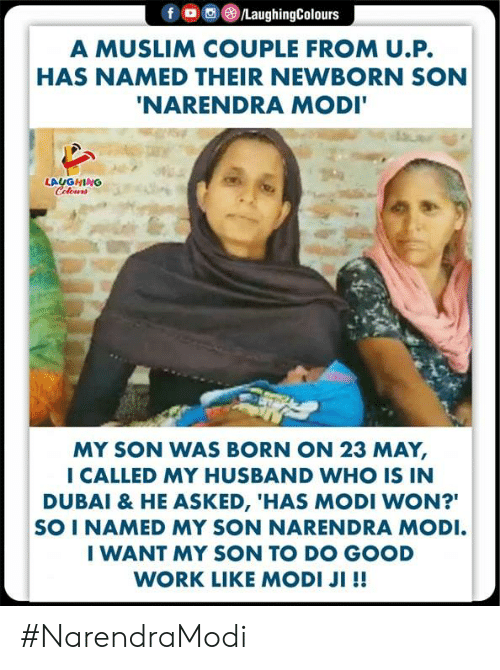 """Muslim, Work, and Good: A MUSLIM COUPLE FROM U.P.  HAS NAMED THEIR NEWBORN SON  NARENDRA MODI  LAUGHING  MY SON WAS BORN ON 23 MAY,  I CALLED MY HUSBAND WHO IS IN  DUBAI & HE ASKED, 'HAS MODI WON?""""  SO I NAMED MY SON NARENDRA MODI  I WANT MY SON TO DO GOOD  WORK LIKE MODI JI !! #NarendraModi"""