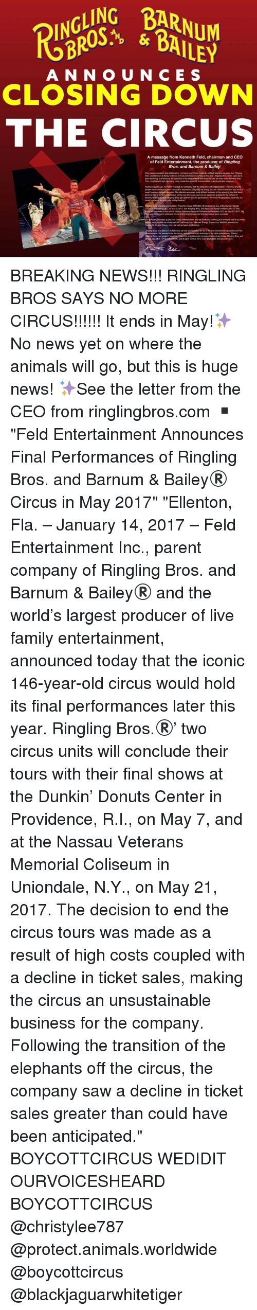 Disney, Memes, and Monster: A N N O U N C E S  CLOSING DOWN  THE CIRCUS  A message from Kenneth Feld, chairman and CEO  of Feld Entertainment, the producer of Ringling  Bros. and Barnum & Bailey  After much evaluation and deliberation, my family and I have made the difficult business decision that Ringing  Bros. and Bamum & Bailey will hold its final performances in May of this year. Ringing Bros. ticket sales have  been declining, but following the transition of the elephants off the road, we saw an even more dramatic drop.  This, coupled with high operating costs, made the circus an unsustainable business for the company.  Nearly 50 years ago, my father founded our company with the acquisition of Ringling Bros The circus and its  people have continually been a source of inspiration and joy to my family and me, which is why this  was such a  tough business decision to make. The decision was  even more difficult because of the amazing fans that have  become part of our extended circus famity over the years, and we are extremely grateful to the millions of  familes who have made Ringling Bros part of their lives for generations. We know Ringling Bros. isn't cnly our  family business, but also your family tradition.  ng Bros. and Barnum & Bailey Presents Circus XTREME wil conclude its tour at the Dunkin' Donuts  Center in Providence, RIL, on May 7, 2017, and Ringling Bros. and Barnum & Bailey Presents out of This  World will conclude its tour at the Nassau Veterans Memorial Coliseum in Uniondale, NY, on May 21, 2017, We  you wa come to celebrate this American icon for  one last time before our tours conclude.  r company provides quality, live family entertainment, and we invite you to bring your family to one of our other  ents, including Marvel Universe LIVE!. Monster Jam, Monster Energy Supercross, AMSOIL Arenactoss,  Disney On Ice and Disney Live  as well as future productions.  or all of  live entertainment produced at Feld  tertainment. We learned from the circus