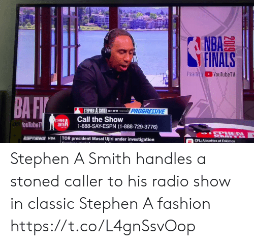 nra: A  NBA  FINALS  Presented byYouTubeTV  BA FI  nufa  PROGRESSIVE  STEPHEN A SMITH  SHOW PSNTED SY  Call the Show  1-888-SAY-ESPN (1-888-729-3776)  STEPHEN  SMITH  fouTubeT  SHOW  IEPHEN  L  TOR president Masai Ujiri under investigation  NRA  CFL: Alouettes at Eskimos  Suanioion of  2019 Stephen A Smith handles a stoned caller to his radio show in classic Stephen A fashion https://t.co/L4gnSsvOop