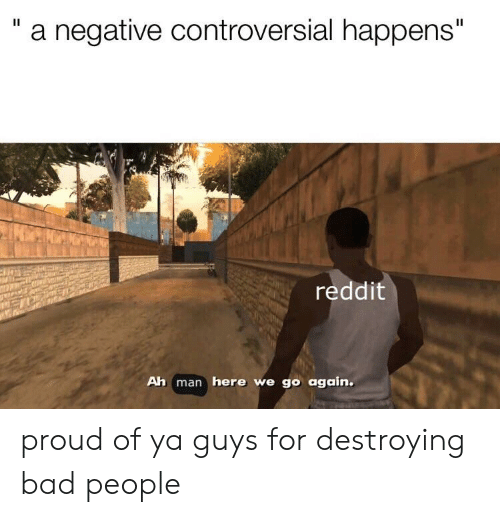 "Bad, Reddit, and Dank Memes: ""a negative controversial happens""  reddit  Ah man here we go again. proud of ya guys for destroying bad people"