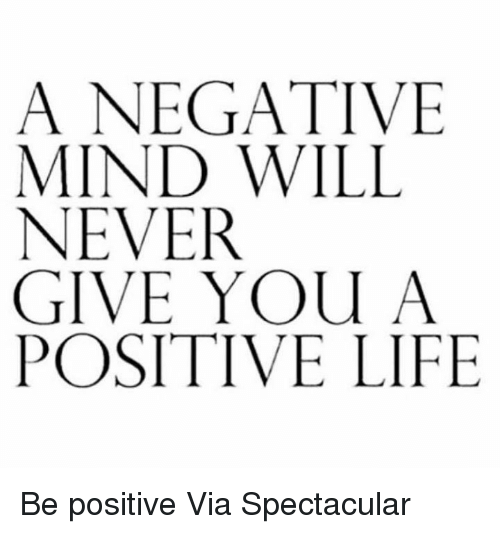 Positive Life: A NEGATIVE  MIND WILL  NEVER  GIVE YOU A  POSITIVE LIFE Be positive   Via Spectacular