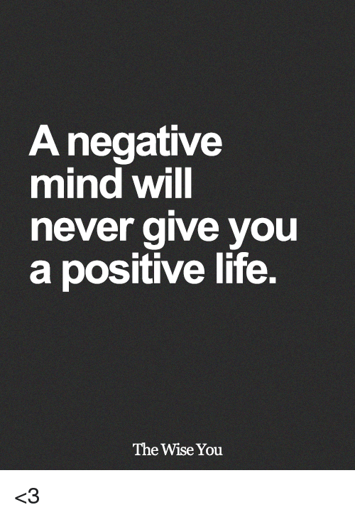 Positive Life: A negative  mind Will  never give you  a positive life.  The Wise You <3