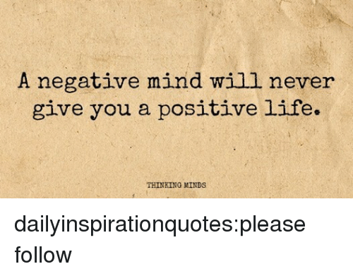 Positive Life: A negative mind will never  give you a positive life.  THINKING MINDS dailyinspirationquotes:please follow