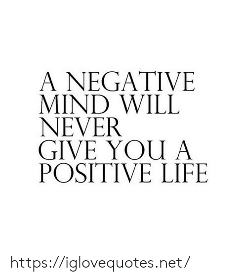 Positive Life: A NEGATIVE  MIND WILL  NEVER  GIVE YOU A  POSITIVE LIFE https://iglovequotes.net/