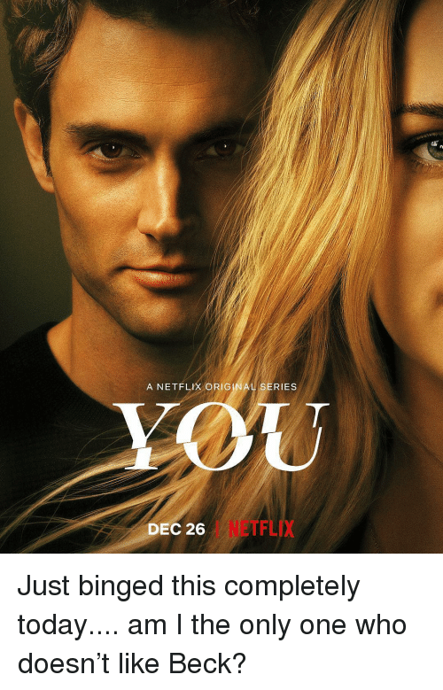 Am I the Only One: A NETFLIX ORIG  RIES  DEC 26  I NETFLIX Just binged this completely today.... am I the only one who doesn't like Beck?